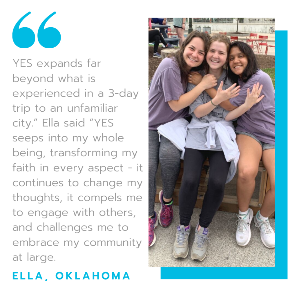"""YES Expands far beyond what is experienced in a three day trip to an unfamiliar city, Ella said, YES seeps into my whole being, transforming my faith in every aspect - it continues to change my thoughts, it compels me to engage with others, and challenges me to embrace y community at large"" - Ella, Oklahoma"